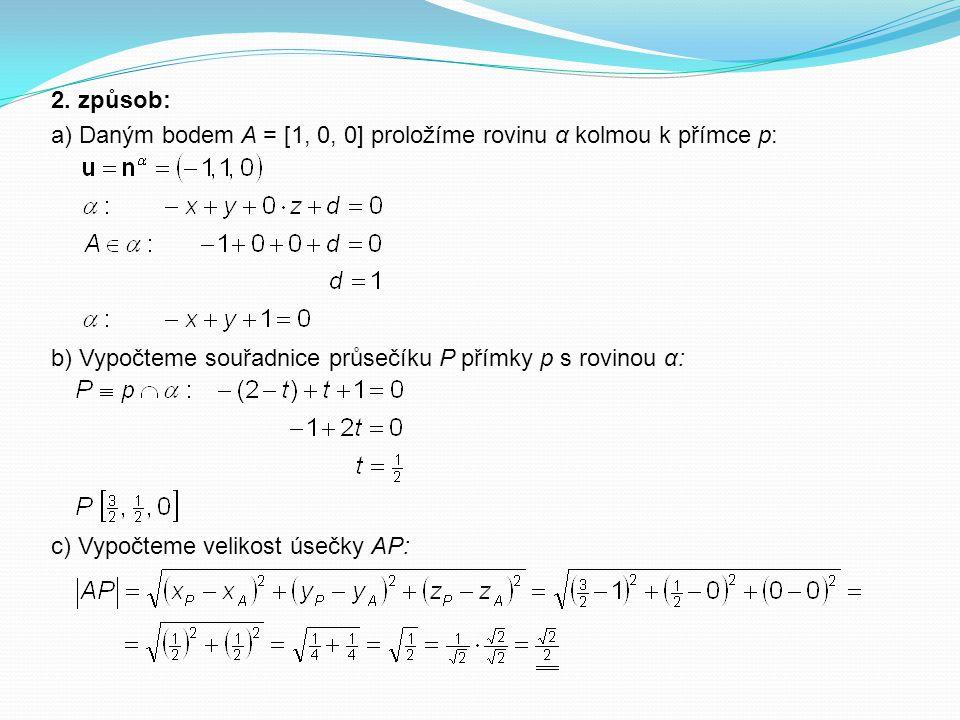 2. způsob: a) Daným bodem A = [1, 0, 0] proložíme rovinu α kolmou k přímce p: b) Vypočteme souřadnice průsečíku P přímky p s rovinou α:
